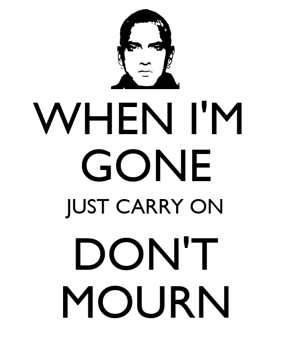 WHEN I'M  GONE JUST CARRY ON DON'T MOURN
