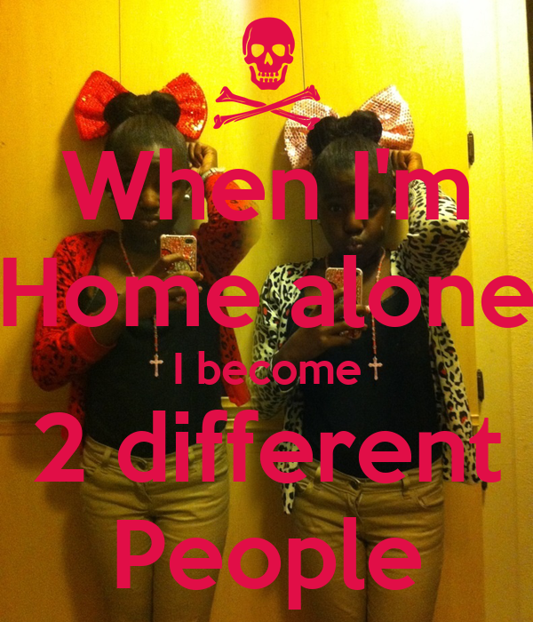 When I'm Home alone I become 2 different People