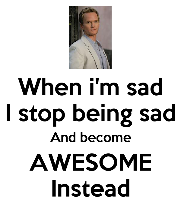 When i'm sad I stop being sad And become AWESOME Instead
