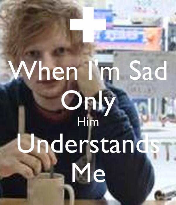 When I'm Sad Only Him Understands Me