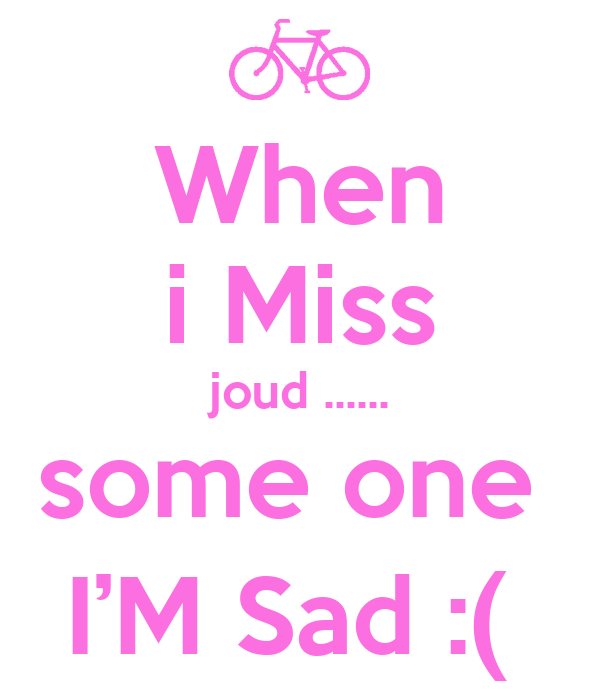 When i Miss joud ...... some one  I'M Sad :(