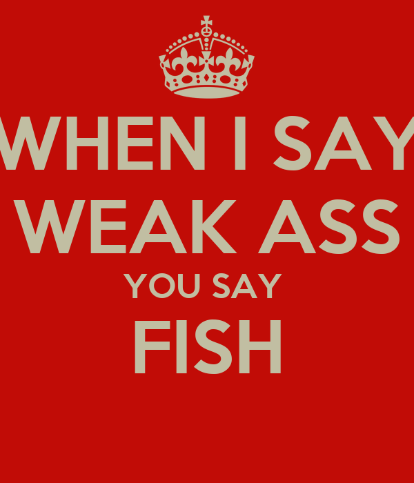 WHEN I SAY WEAK ASS YOU SAY  FISH