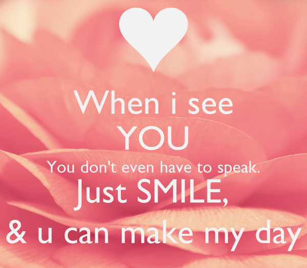 I Want To See You Smile Quotes: When I See YOU You Don't Even Have To Speak. Just SMILE