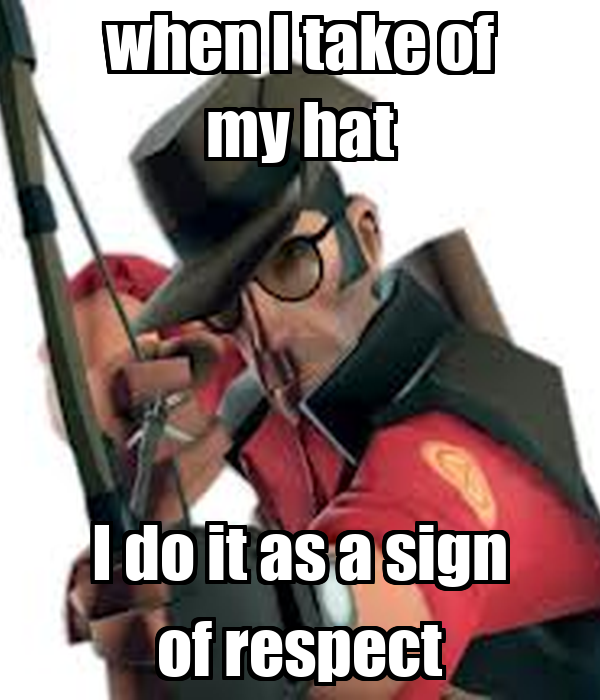 when I take of my hat I do it as a sign of respect