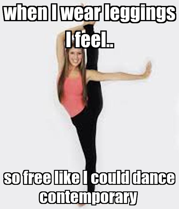when I wear leggings I feel.. so free like I could dance contemporary