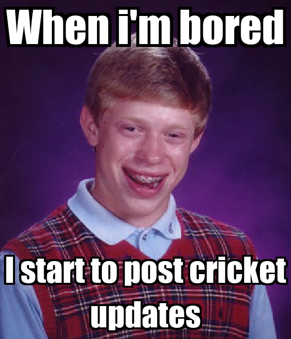 When i'm bored I start to post cricket updates