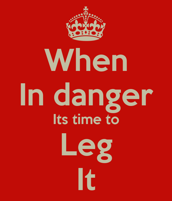 When In danger Its time to Leg It