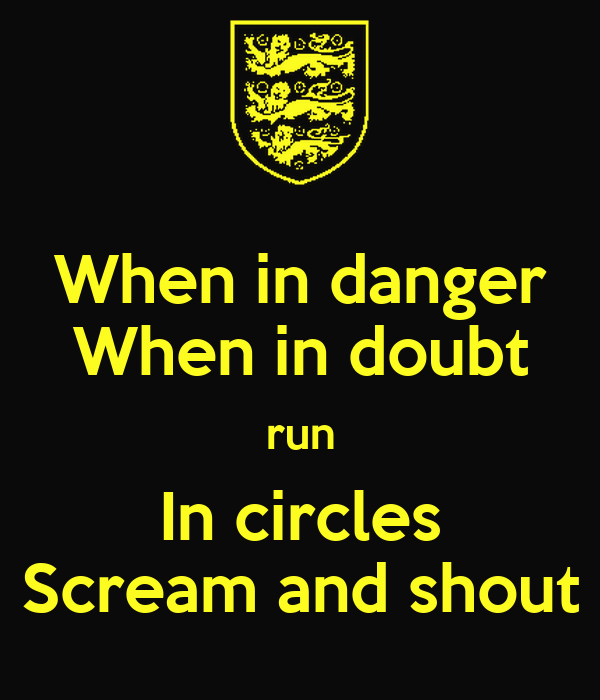 When in danger When in doubt run In circles Scream and shout