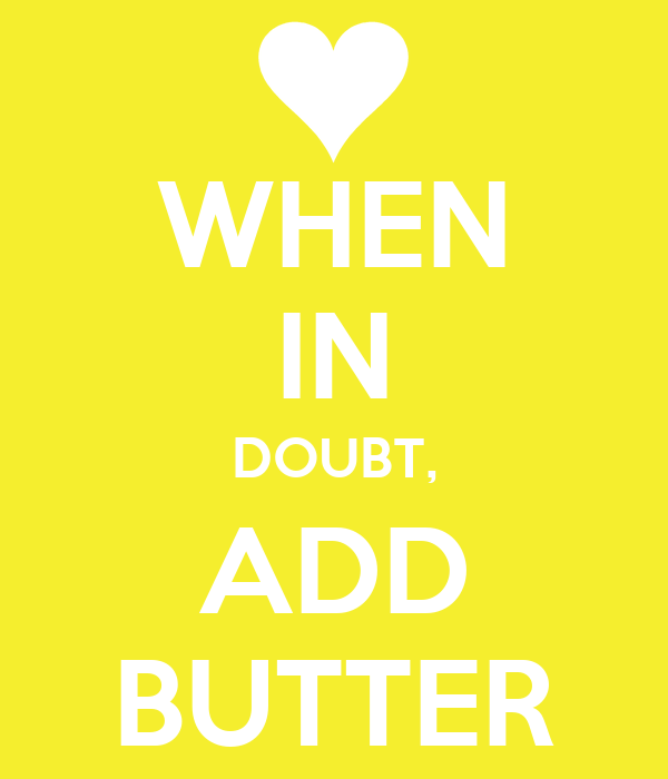 WHEN IN DOUBT, ADD BUTTER