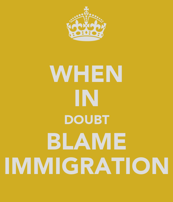 WHEN IN DOUBT BLAME IMMIGRATION
