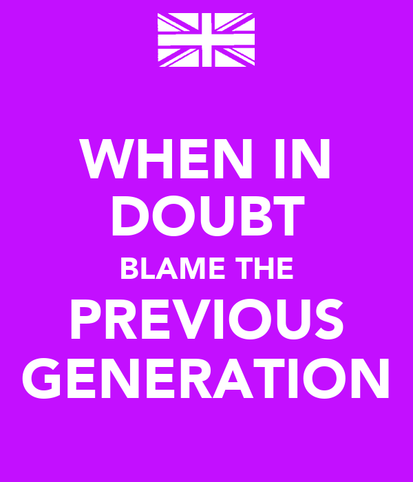 WHEN IN DOUBT BLAME THE PREVIOUS GENERATION