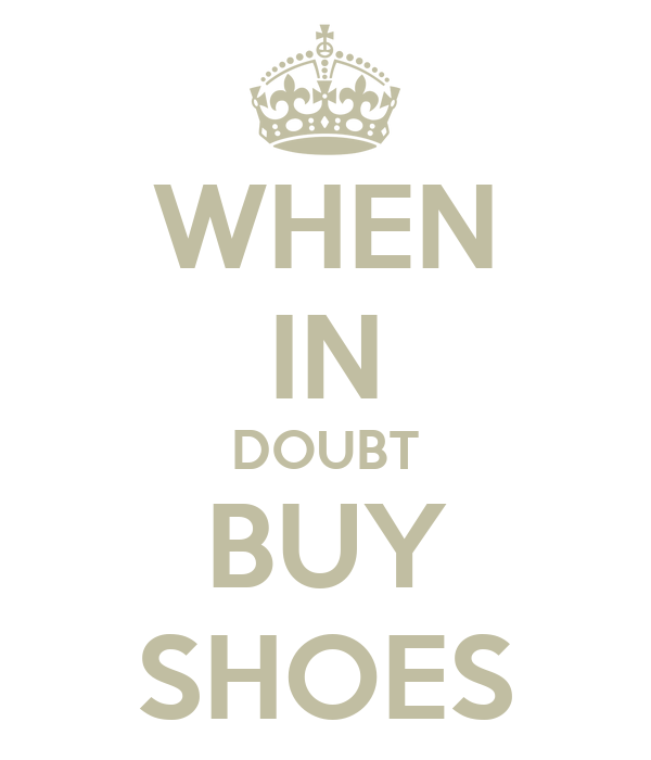 WHEN IN DOUBT BUY SHOES