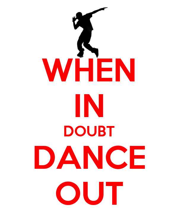 WHEN IN DOUBT DANCE OUT