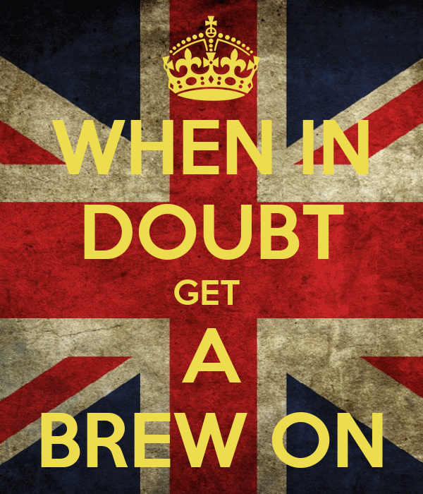 WHEN IN DOUBT GET  A BREW ON