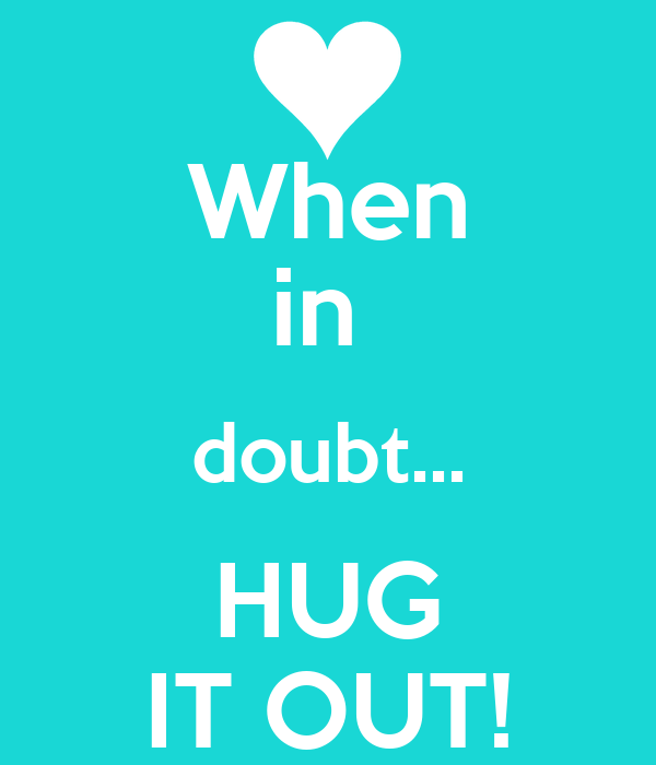 When in  doubt... HUG IT OUT!