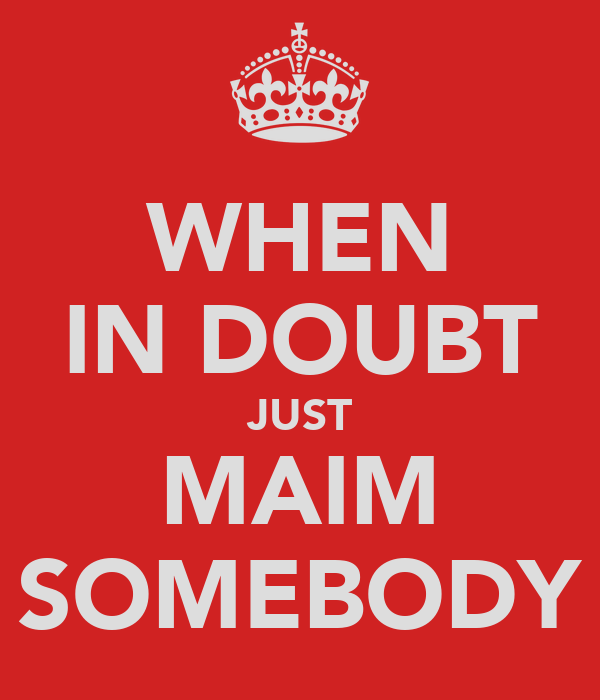 WHEN IN DOUBT JUST MAIM SOMEBODY