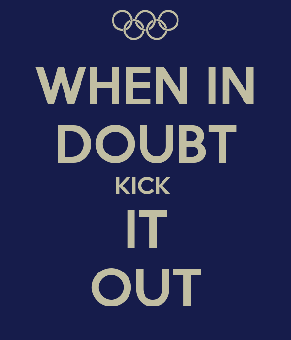 WHEN IN DOUBT KICK  IT OUT