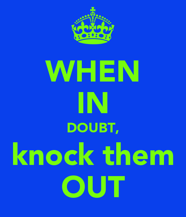 WHEN IN DOUBT, knock them OUT