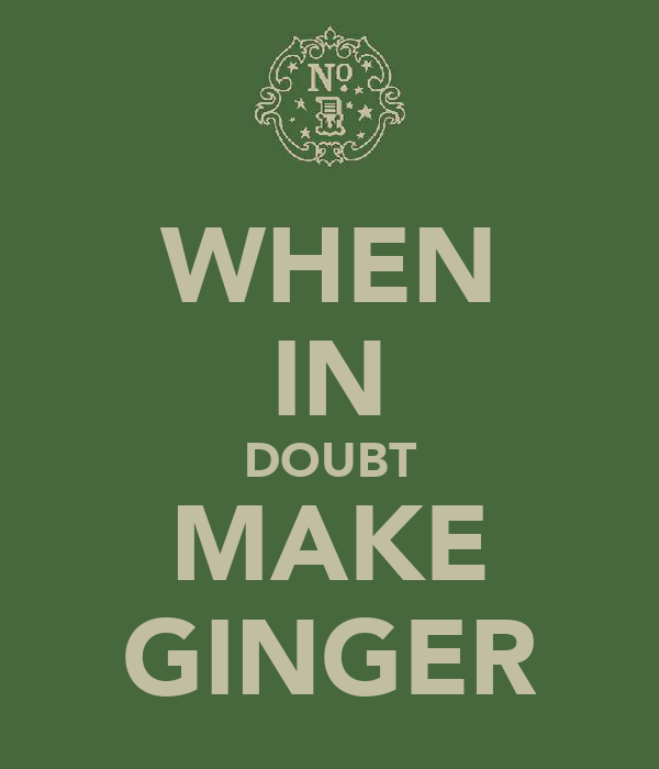 WHEN IN DOUBT MAKE GINGER