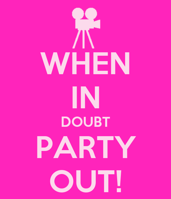 WHEN IN DOUBT PARTY OUT!