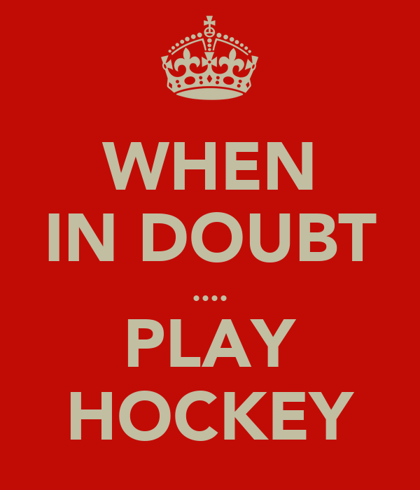 WHEN IN DOUBT .... PLAY HOCKEY