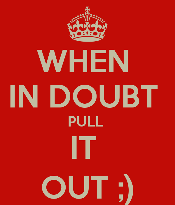 WHEN  IN DOUBT  PULL  IT  OUT ;)