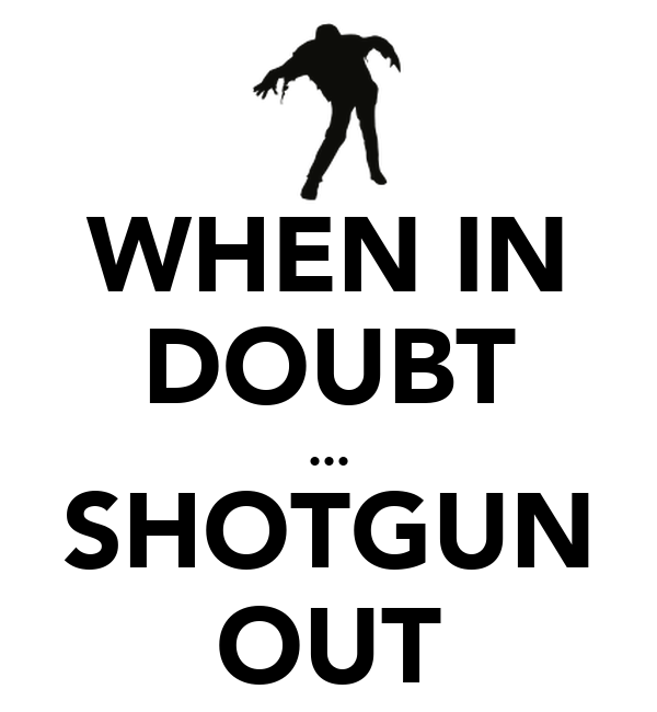 WHEN IN DOUBT ... SHOTGUN OUT