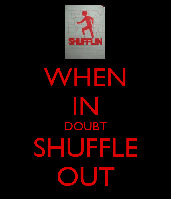 WHEN IN DOUBT SHUFFLE OUT