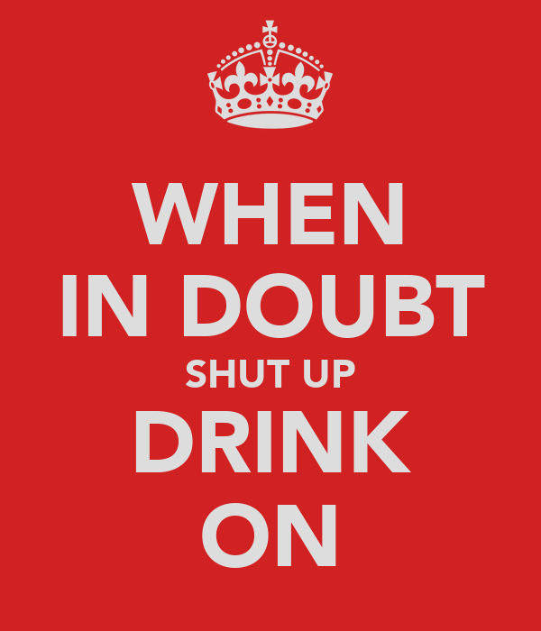 WHEN IN DOUBT SHUT UP DRINK ON