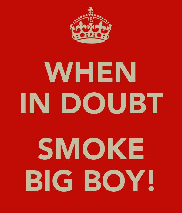 WHEN IN DOUBT  SMOKE BIG BOY!