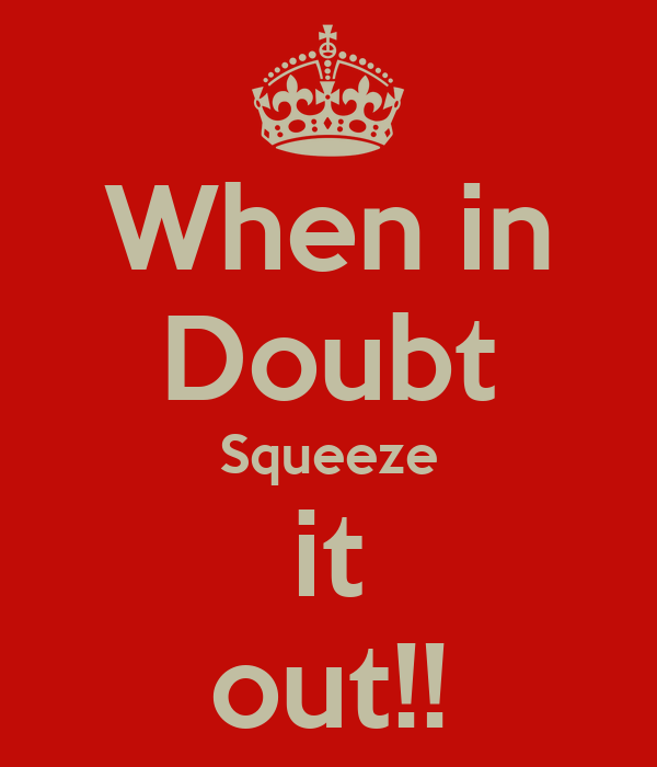 When in Doubt Squeeze it out!!