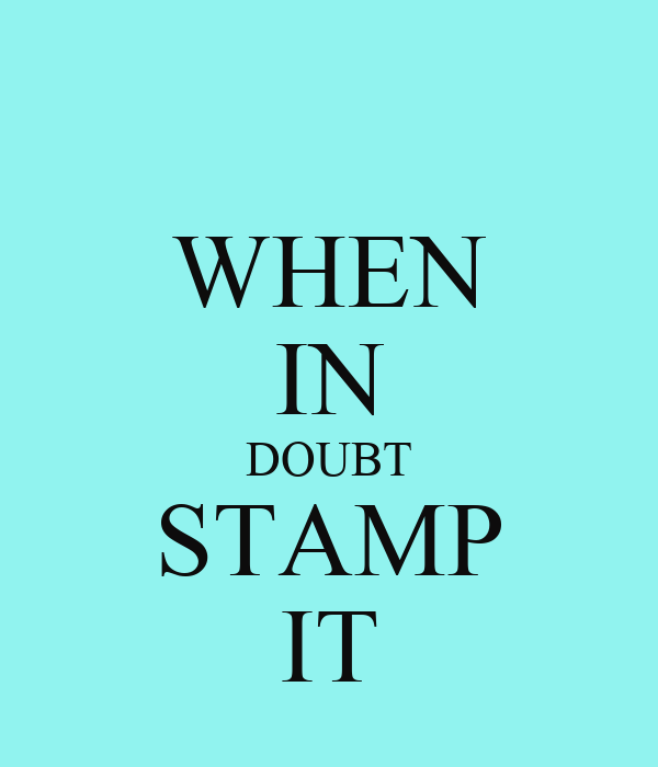 WHEN IN DOUBT STAMP IT