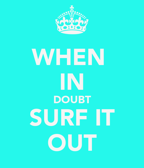WHEN  IN DOUBT SURF IT OUT