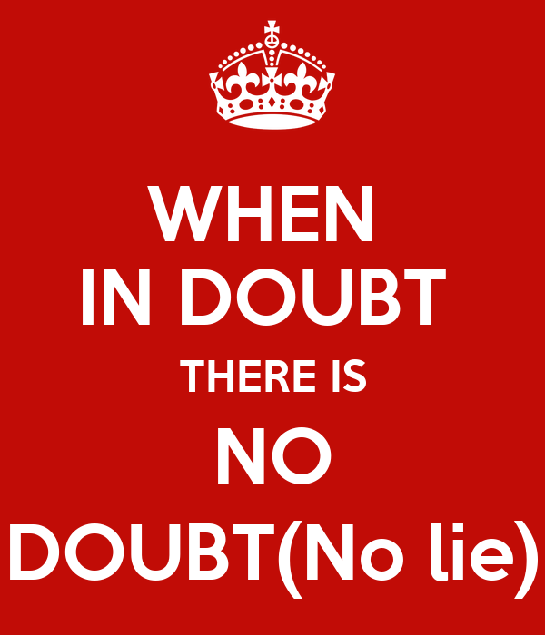 WHEN  IN DOUBT  THERE IS NO DOUBT(No lie)