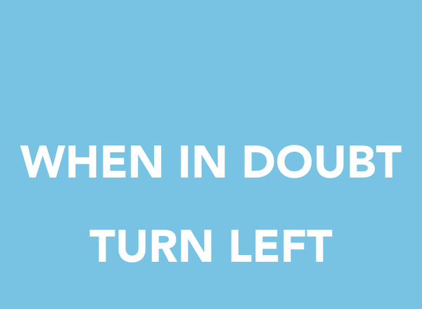 WHEN IN DOUBT  TURN LEFT