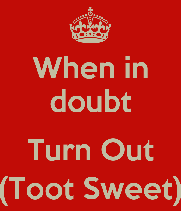 When in doubt  Turn Out (Toot Sweet)