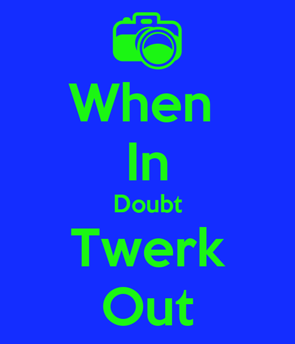 When  In Doubt Twerk Out
