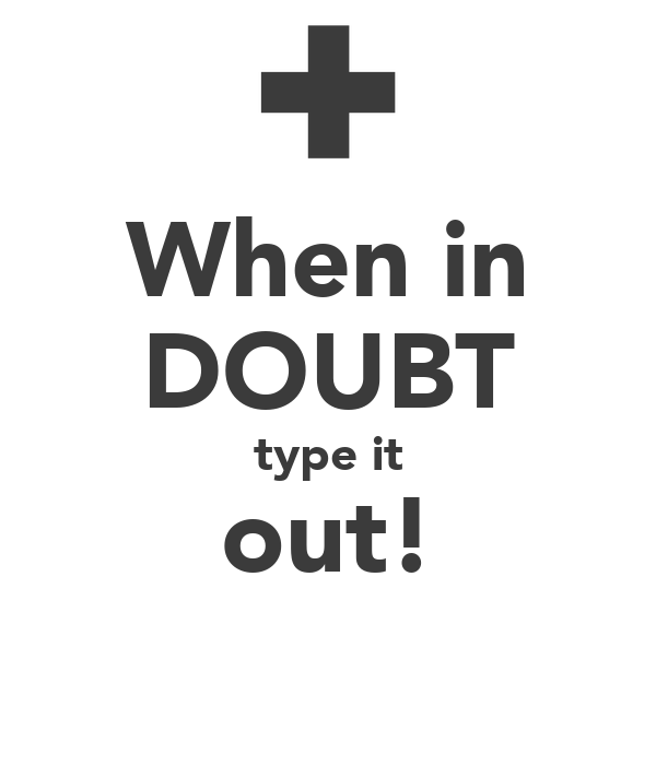 When in DOUBT type it out!