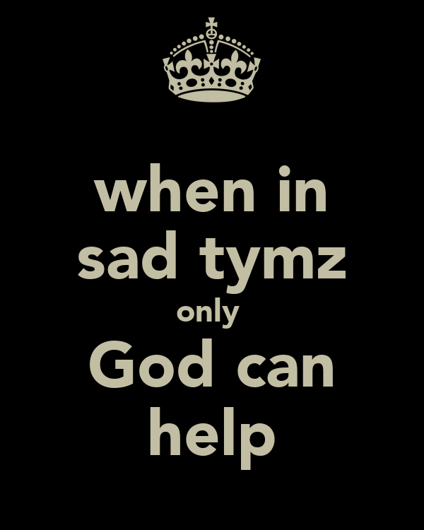 when in sad tymz only  God can help