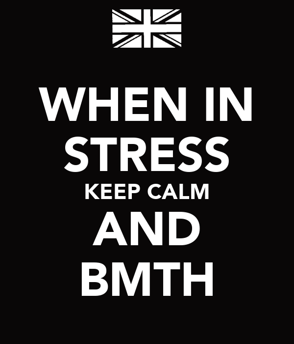 WHEN IN STRESS KEEP CALM AND BMTH