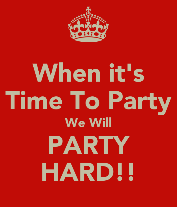 When it's Time To Party We Will PARTY HARD!!