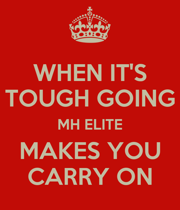 WHEN IT'S TOUGH GOING MH ELITE MAKES YOU CARRY ON