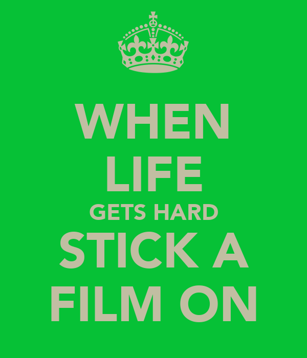 WHEN LIFE GETS HARD STICK A FILM ON