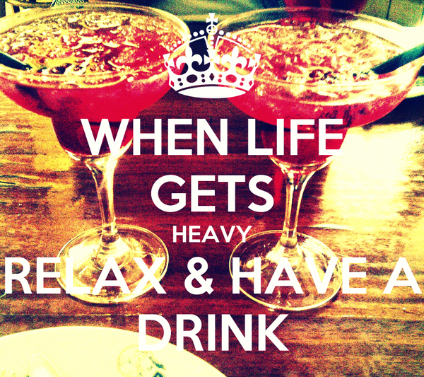 WHEN LIFE GETS HEAVY RELAX & HAVE A DRINK