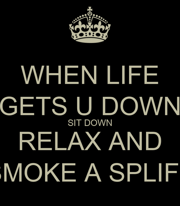 WHEN LIFE GETS U DOWN SIT DOWN RELAX AND SMOKE A SPLIFF