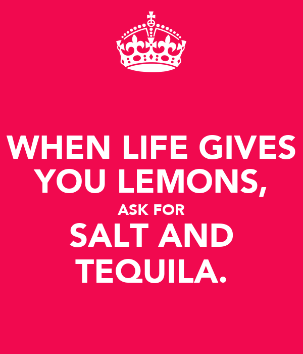WHEN LIFE GIVES YOU LEMONS, ASK FOR SALT AND TEQUILA.