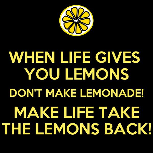 WHEN LIFE GIVES  YOU LEMONS DON'T MAKE LEMONADE! MAKE LIFE TAKE THE LEMONS BACK!