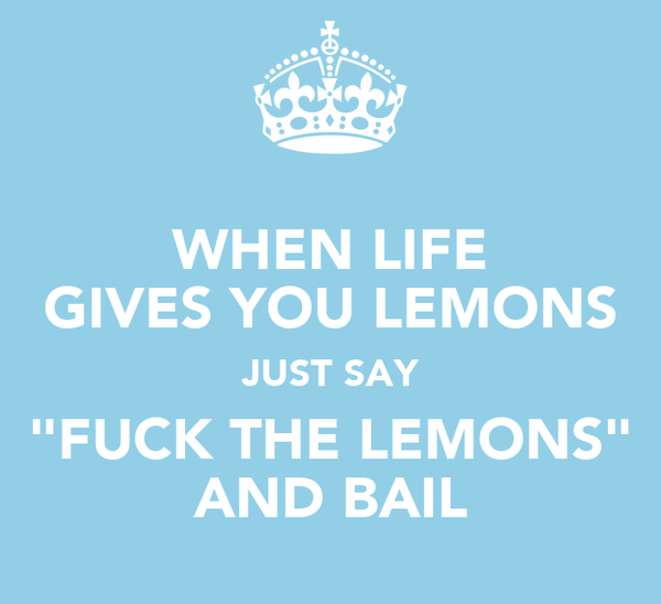 """WHEN LIFE GIVES YOU LEMONS JUST SAY """"FUCK THE LEMONS"""" AND BAIL"""