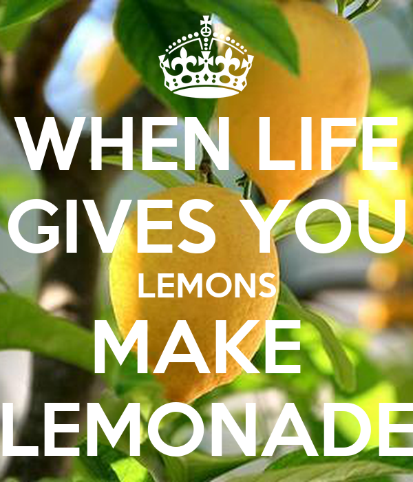 when life gives you lemons make lemonade How to make lemonade when life gives you lemons when life gives you lemons, make lemonade this popular saying is basically advising you to make the best of the.