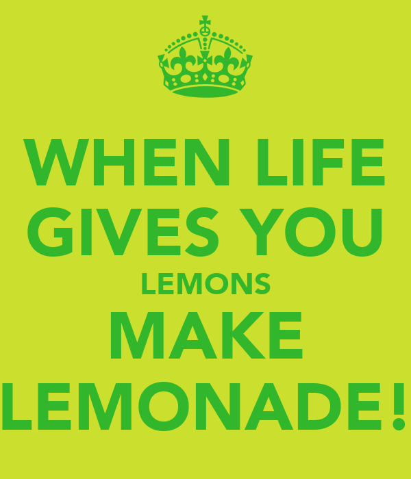 WHEN LIFE GIVES YOU LEMONS MAKE LEMONADE!